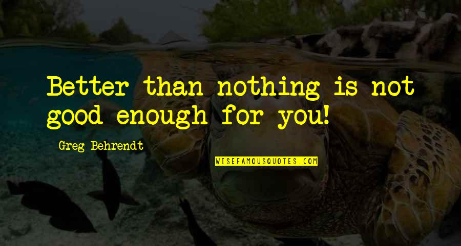 Nothing's Ever Good Enough Quotes By Greg Behrendt: Better than nothing is not good enough for