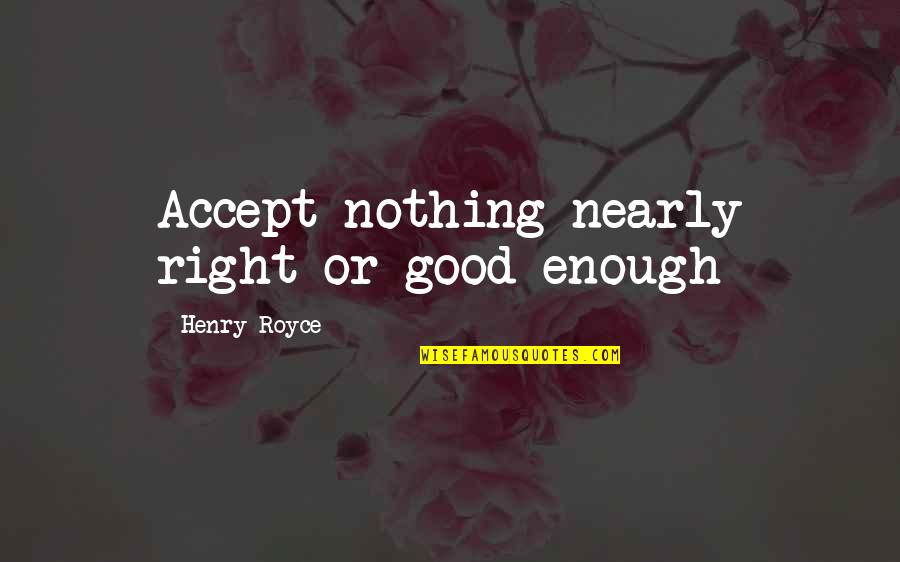 Nothing's Ever Good Enough Quotes By Henry Royce: Accept nothing nearly right or good enough