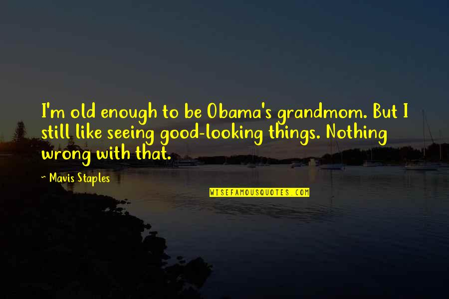 Nothing's Ever Good Enough Quotes By Mavis Staples: I'm old enough to be Obama's grandmom. But