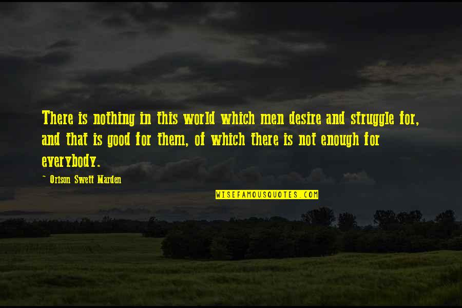 Nothing's Ever Good Enough Quotes By Orison Swett Marden: There is nothing in this world which men
