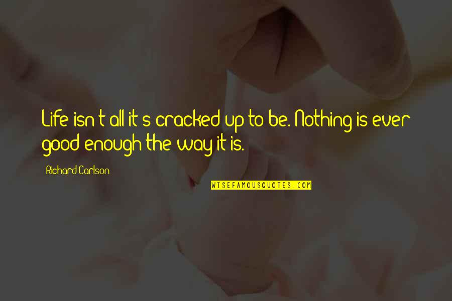 Nothing's Ever Good Enough Quotes By Richard Carlson: Life isn't all it's cracked up to be.