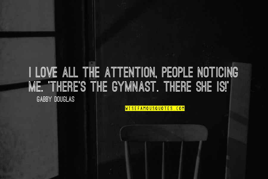 Noticing Love Quotes By Gabby Douglas: I love all the attention, people noticing me.