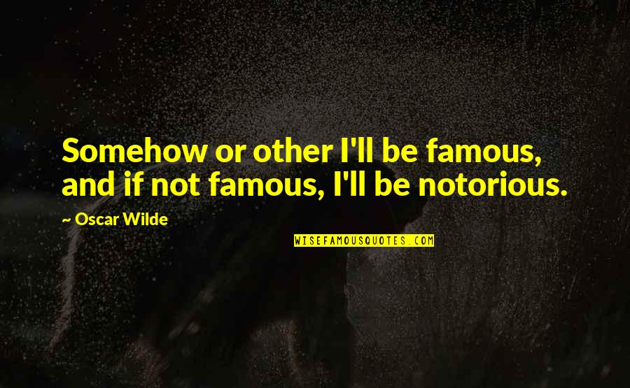 Notorious.big Famous Quotes By Oscar Wilde: Somehow or other I'll be famous, and if