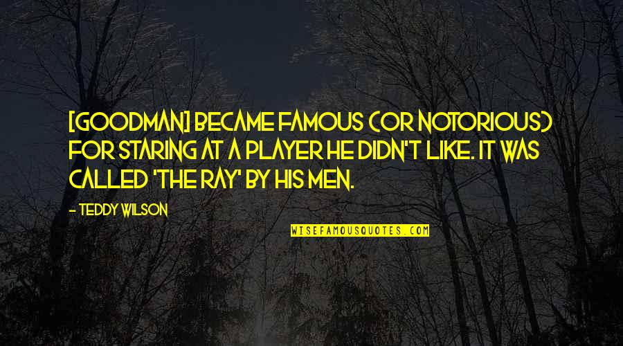 Notorious.big Famous Quotes By Teddy Wilson: [Goodman] became famous (or notorious) for staring at