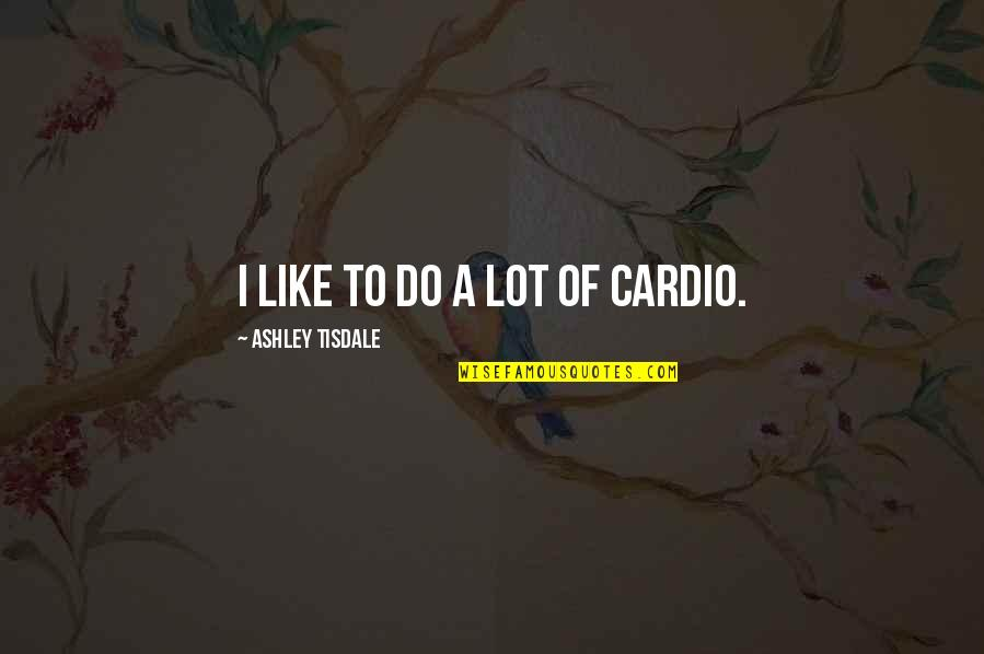 Notscorn Quotes By Ashley Tisdale: I like to do a lot of cardio.