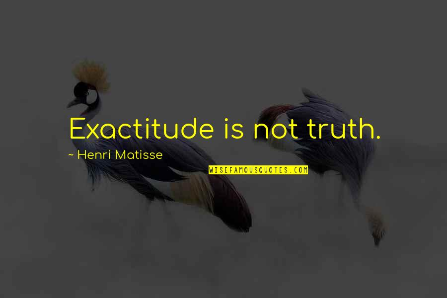 Notus Quotes By Henri Matisse: Exactitude is not truth.