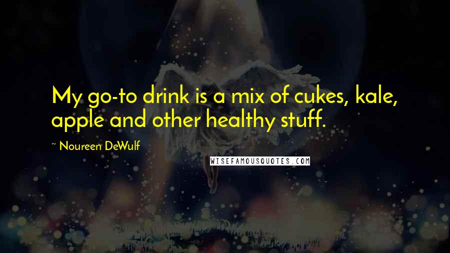 Noureen DeWulf quotes: My go-to drink is a mix of cukes, kale, apple and other healthy stuff.