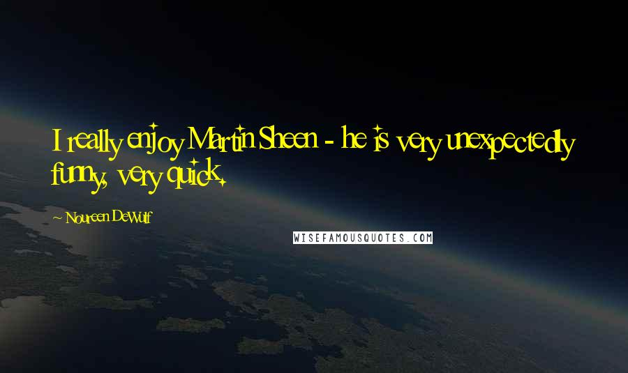 Noureen DeWulf quotes: I really enjoy Martin Sheen - he is very unexpectedly funny, very quick.