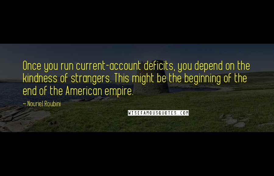 Nouriel Roubini quotes: Once you run current-account deficits, you depend on the kindness of strangers. This might be the beginning of the end of the American empire.