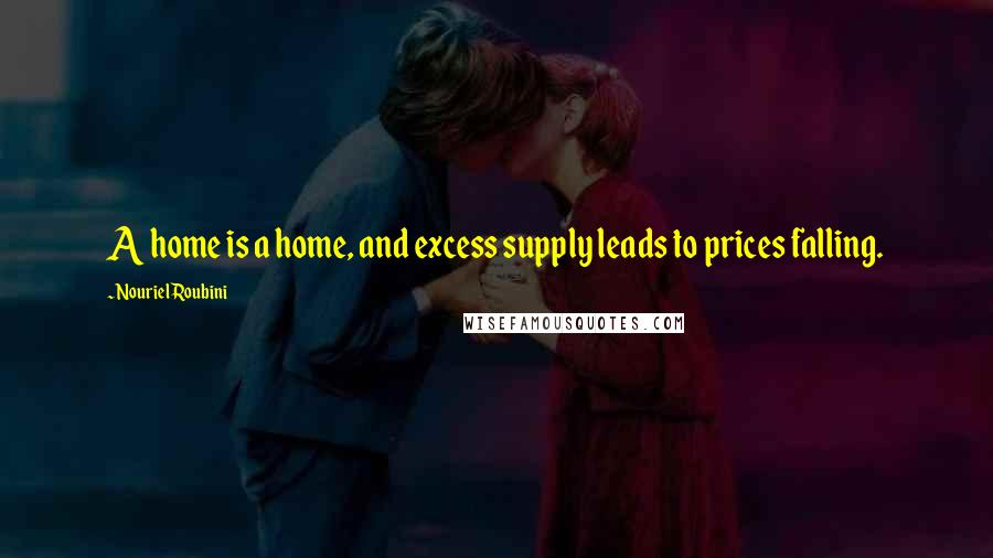 Nouriel Roubini quotes: A home is a home, and excess supply leads to prices falling.