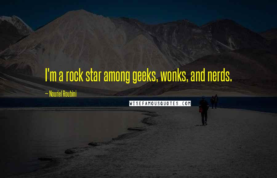 Nouriel Roubini quotes: I'm a rock star among geeks, wonks, and nerds.