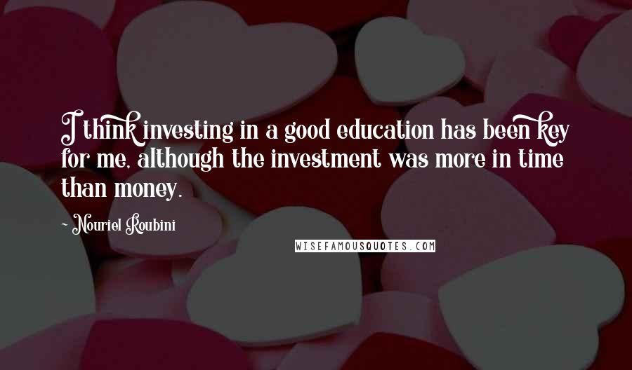 Nouriel Roubini quotes: I think investing in a good education has been key for me, although the investment was more in time than money.