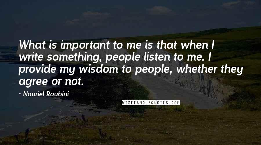 Nouriel Roubini quotes: What is important to me is that when I write something, people listen to me. I provide my wisdom to people, whether they agree or not.