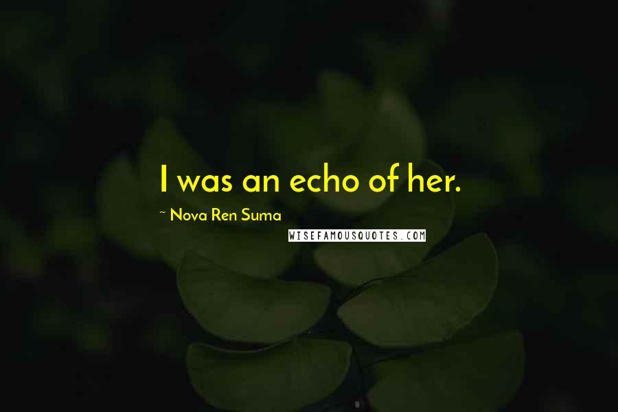 Nova Ren Suma quotes: I was an echo of her.