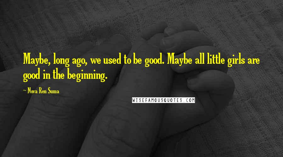 Nova Ren Suma quotes: Maybe, long ago, we used to be good. Maybe all little girls are good in the beginning.