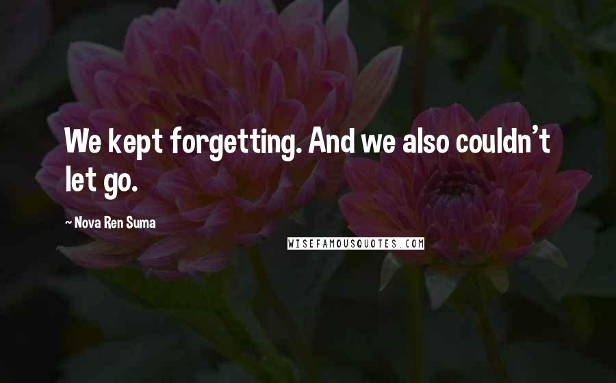 Nova Ren Suma quotes: We kept forgetting. And we also couldn't let go.