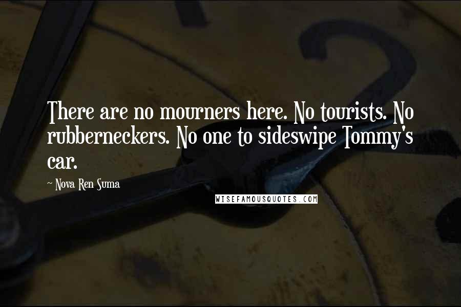 Nova Ren Suma quotes: There are no mourners here. No tourists. No rubberneckers. No one to sideswipe Tommy's car.