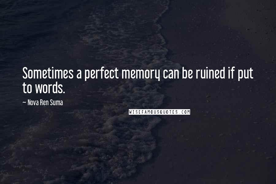 Nova Ren Suma quotes: Sometimes a perfect memory can be ruined if put to words.