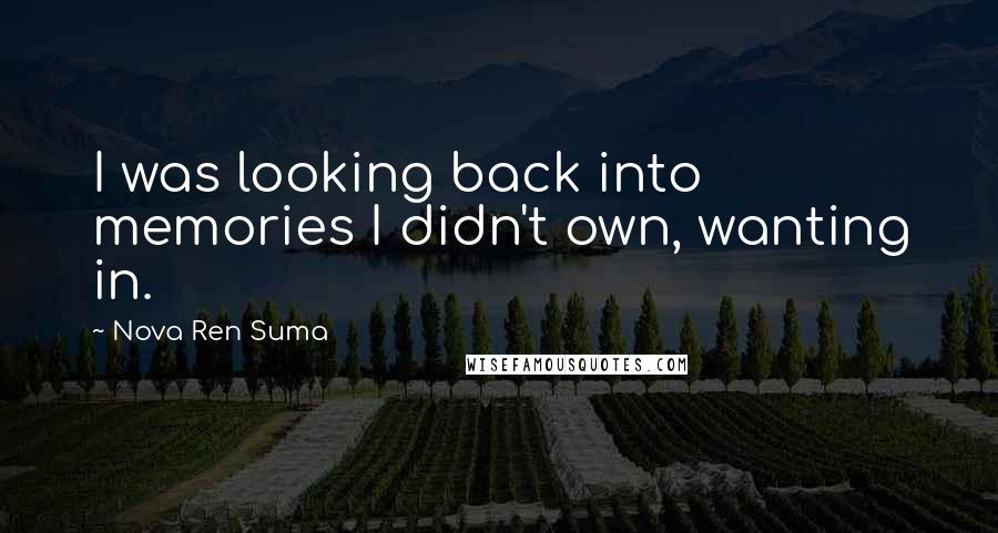 Nova Ren Suma quotes: I was looking back into memories I didn't own, wanting in.