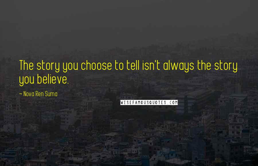 Nova Ren Suma quotes: The story you choose to tell isn't always the story you believe.