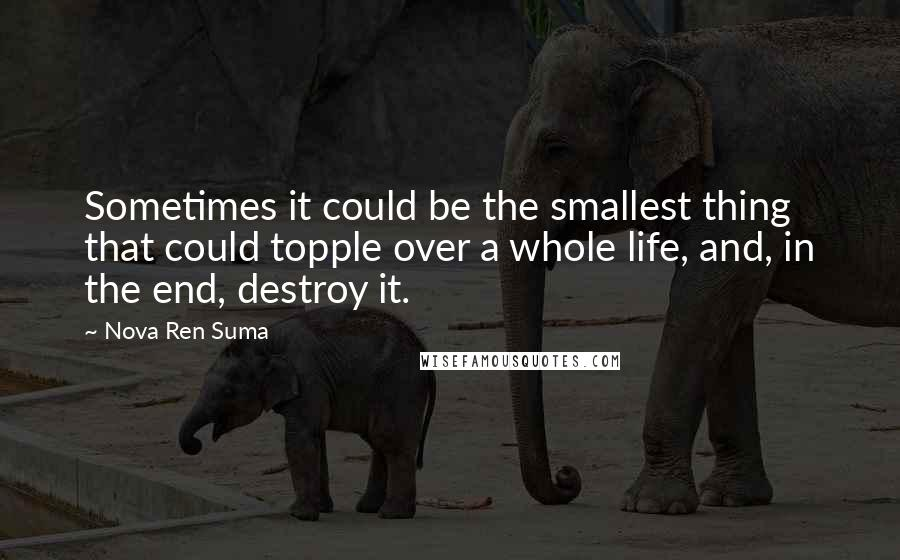 Nova Ren Suma quotes: Sometimes it could be the smallest thing that could topple over a whole life, and, in the end, destroy it.