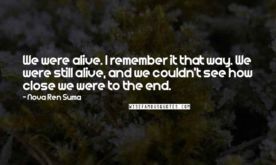 Nova Ren Suma quotes: We were alive. I remember it that way. We were still alive, and we couldn't see how close we were to the end.