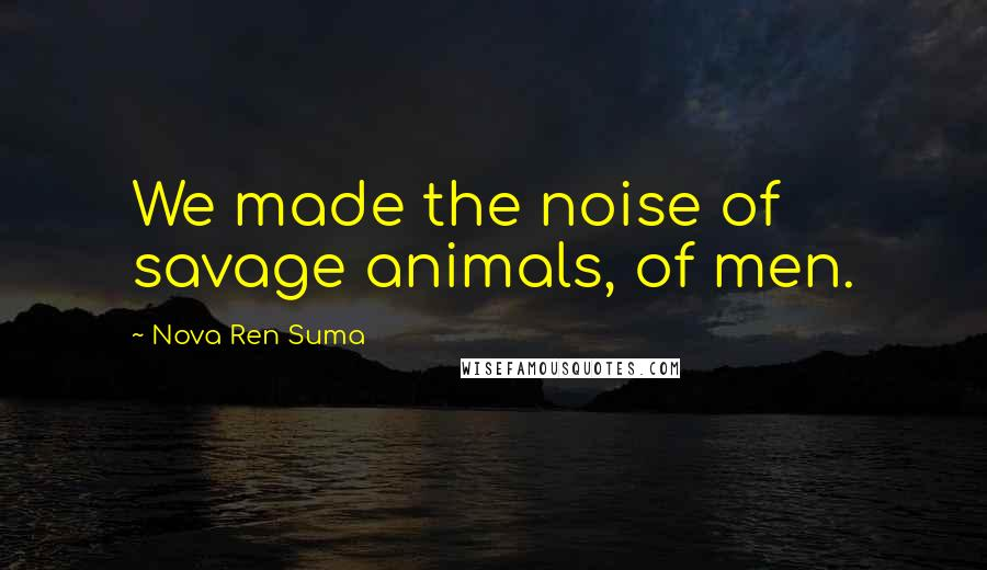 Nova Ren Suma quotes: We made the noise of savage animals, of men.