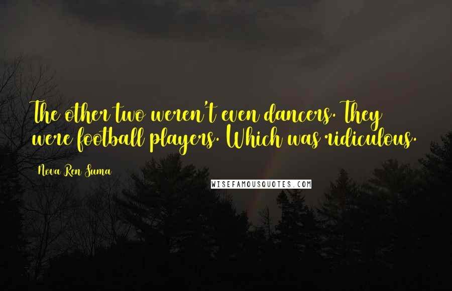Nova Ren Suma quotes: The other two weren't even dancers. They were football players. Which was ridiculous.