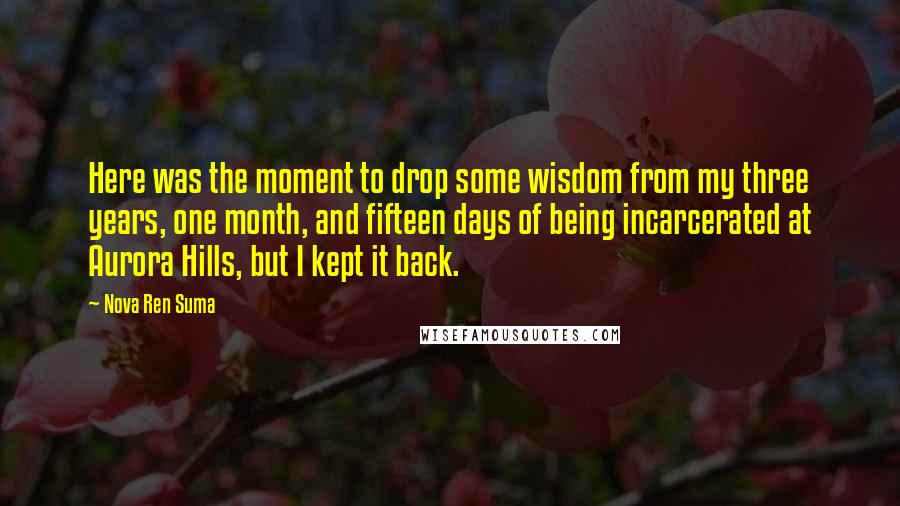 Nova Ren Suma quotes: Here was the moment to drop some wisdom from my three years, one month, and fifteen days of being incarcerated at Aurora Hills, but I kept it back.