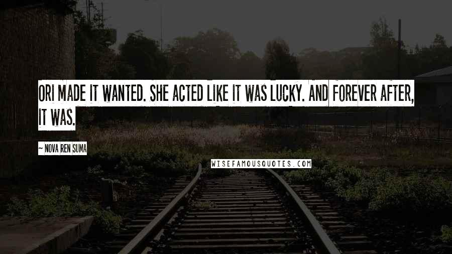 Nova Ren Suma quotes: Ori made it wanted. She acted like it was lucky. And forever after, it was.