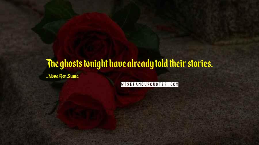 Nova Ren Suma quotes: The ghosts tonight have already told their stories.