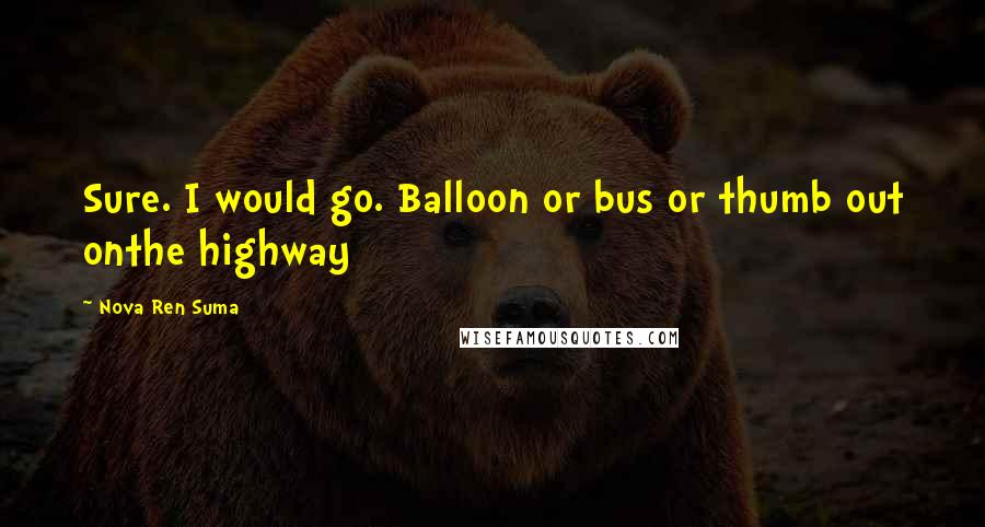 Nova Ren Suma quotes: Sure. I would go. Balloon or bus or thumb out onthe highway