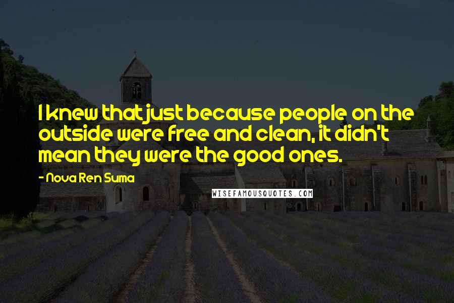 Nova Ren Suma quotes: I knew that just because people on the outside were free and clean, it didn't mean they were the good ones.