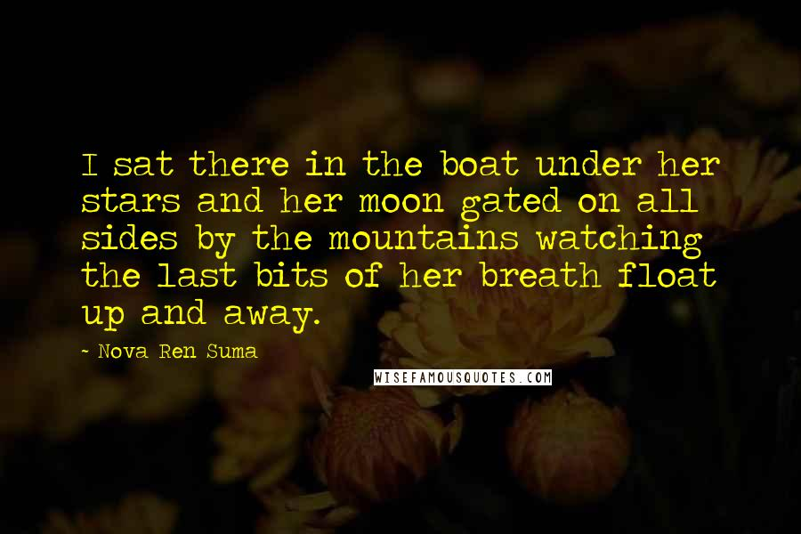 Nova Ren Suma quotes: I sat there in the boat under her stars and her moon gated on all sides by the mountains watching the last bits of her breath float up and away.