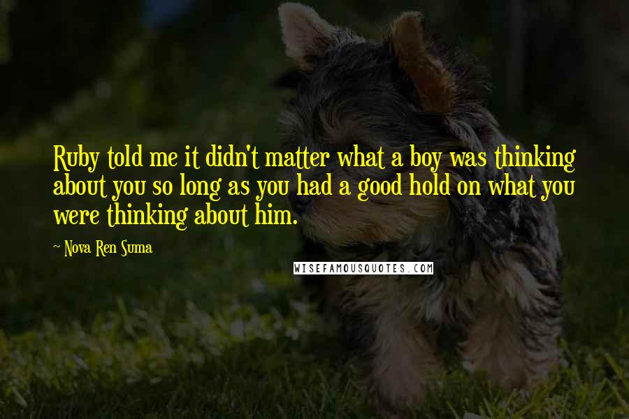 Nova Ren Suma quotes: Ruby told me it didn't matter what a boy was thinking about you so long as you had a good hold on what you were thinking about him.