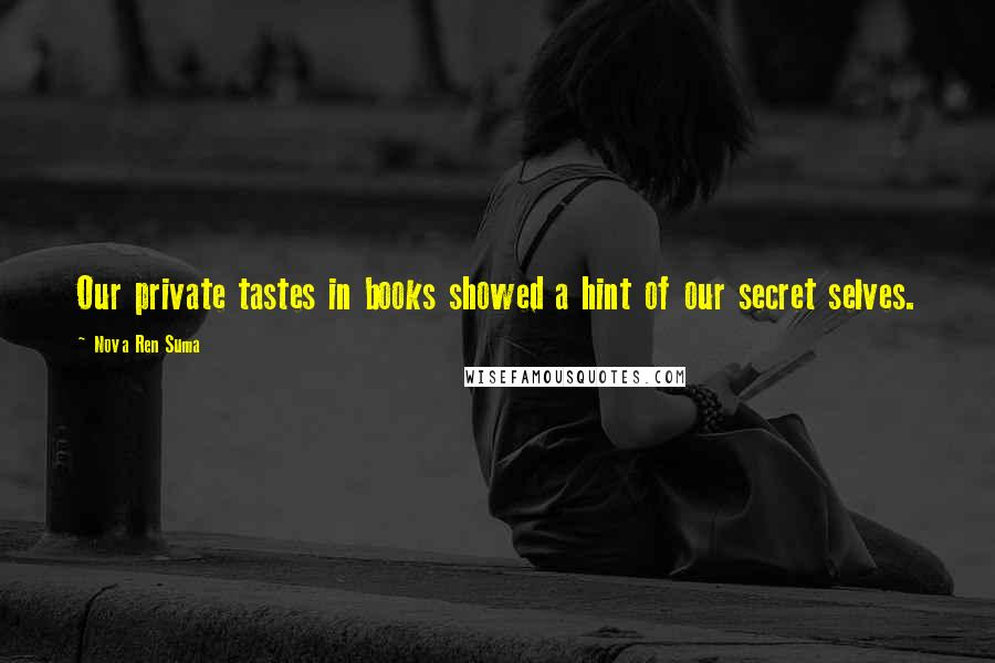 Nova Ren Suma quotes: Our private tastes in books showed a hint of our secret selves.