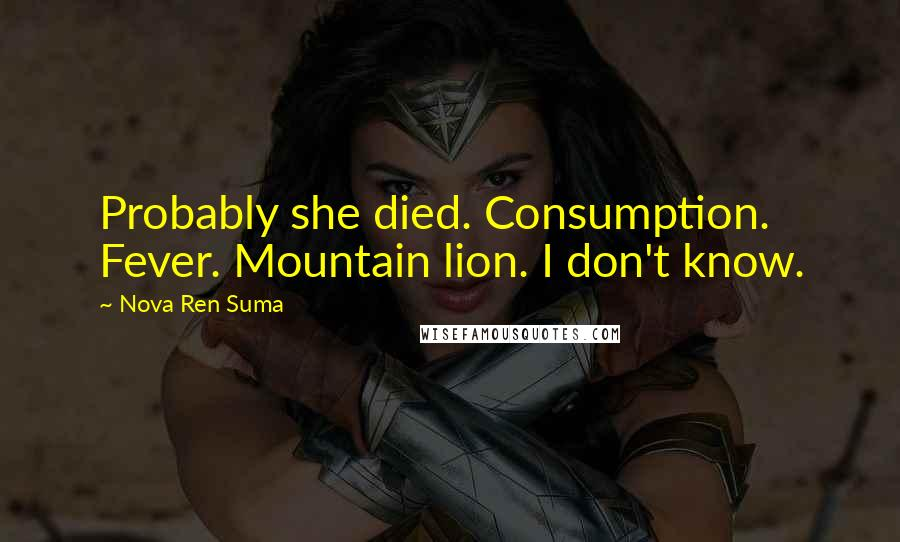 Nova Ren Suma quotes: Probably she died. Consumption. Fever. Mountain lion. I don't know.