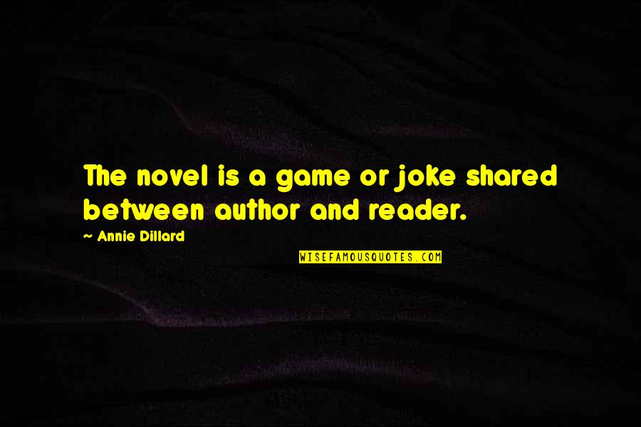 Novel Reader Quotes By Annie Dillard: The novel is a game or joke shared