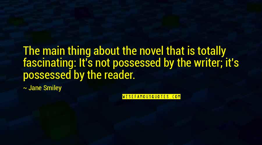 Novel Reader Quotes By Jane Smiley: The main thing about the novel that is