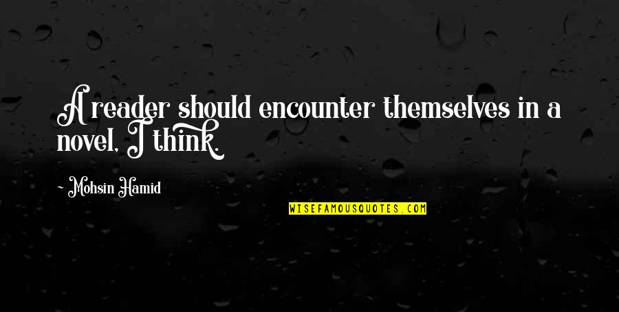 Novel Reader Quotes By Mohsin Hamid: A reader should encounter themselves in a novel,