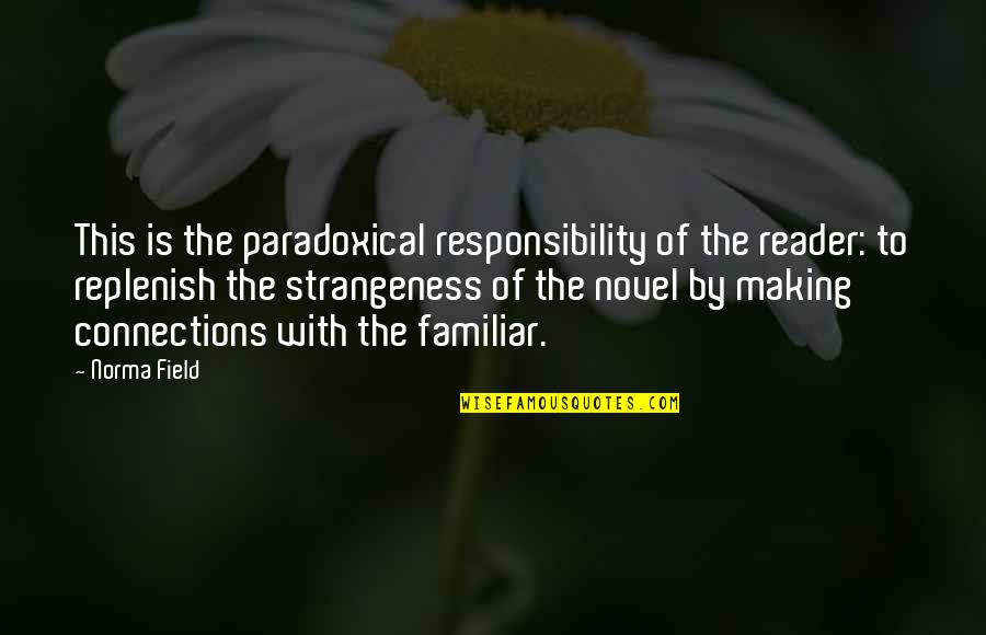 Novel Reader Quotes By Norma Field: This is the paradoxical responsibility of the reader: