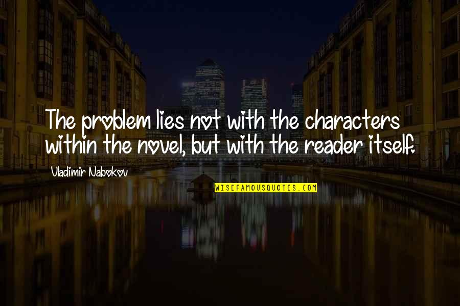 Novel Reader Quotes By Vladimir Nabokov: The problem lies not with the characters within