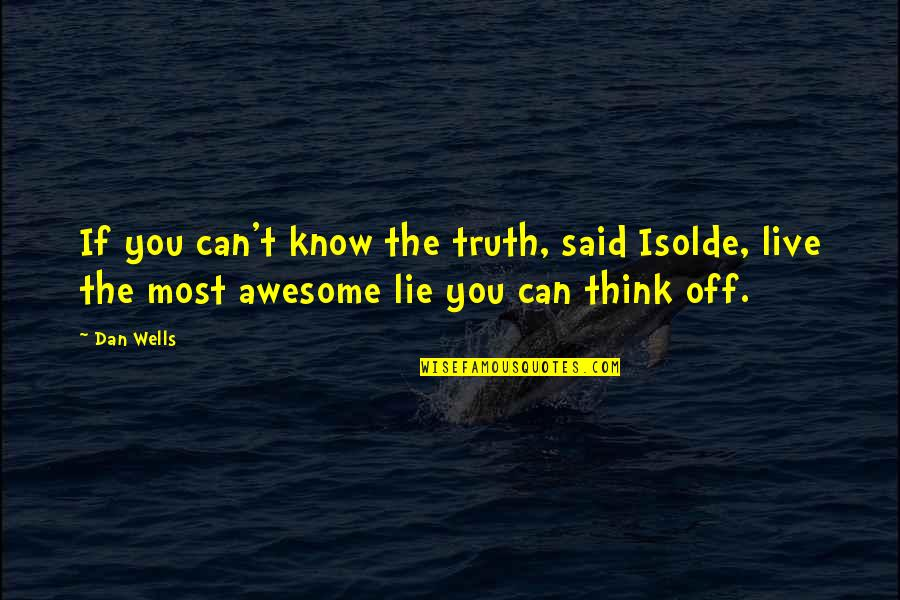 Now I Know The Truth Quotes By Dan Wells: If you can't know the truth, said Isolde,