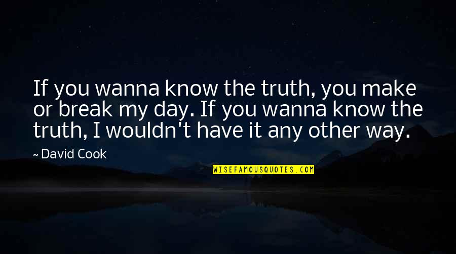 Now I Know The Truth Quotes By David Cook: If you wanna know the truth, you make