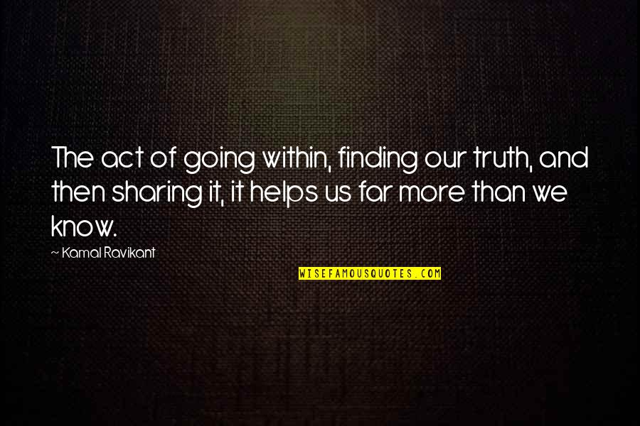 Now I Know The Truth Quotes By Kamal Ravikant: The act of going within, finding our truth,