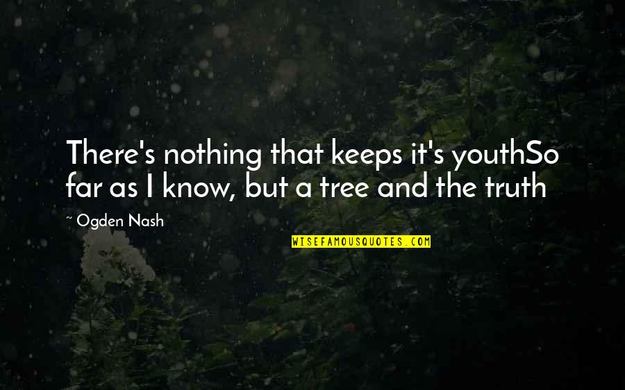 Now I Know The Truth Quotes By Ogden Nash: There's nothing that keeps it's youthSo far as