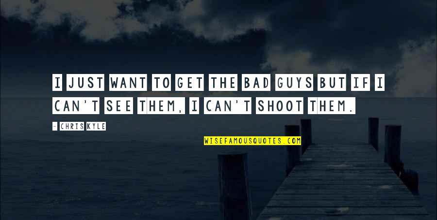 Now I'm The Bad Guy Quotes By Chris Kyle: I just want to get the bad guys