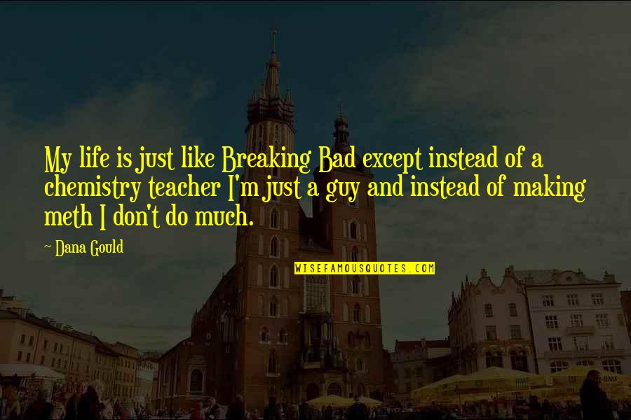 Now I'm The Bad Guy Quotes By Dana Gould: My life is just like Breaking Bad except