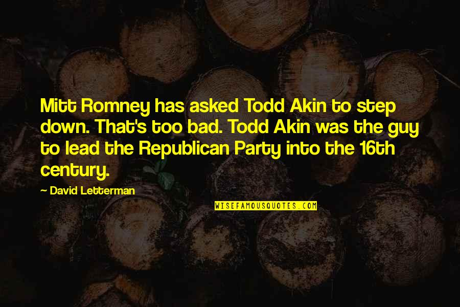 Now I'm The Bad Guy Quotes By David Letterman: Mitt Romney has asked Todd Akin to step