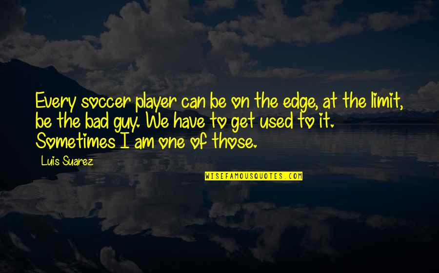 Now I'm The Bad Guy Quotes By Luis Suarez: Every soccer player can be on the edge,